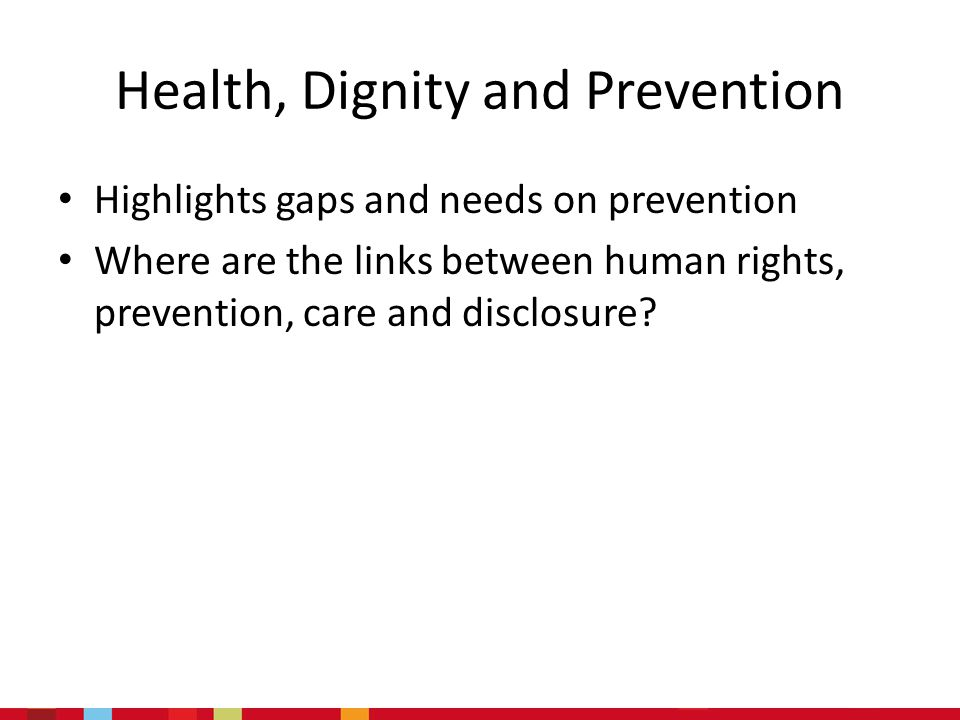 Health, Dignity and Prevention Highlights gaps and needs on prevention Where are the links between human rights, prevention, care and disclosure?
