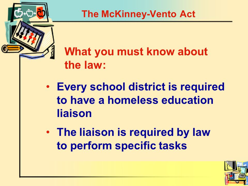 The McKinney-Vento Act Every school district is required to have a homeless education liaison What you must know about the law: The liaison is required by law to perform specific tasks