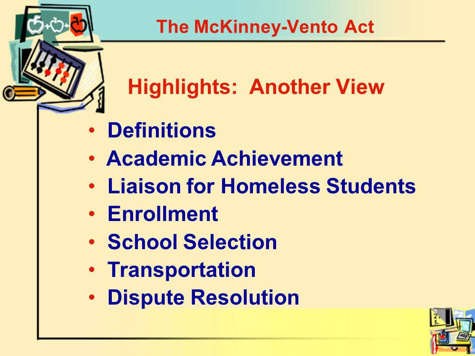 The McKinney-Vento Act Definitions Academic Achievement Liaison for Homeless Students Enrollment School Selection Transportation Dispute Resolution Highlights: Another View