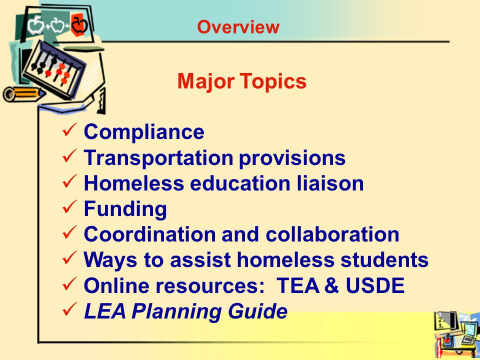 Overview Compliance Transportation provisions Homeless education liaison Funding Coordination and collaboration Ways to assist homeless students Online resources: TEA & USDE LEA Planning Guide Major Topics