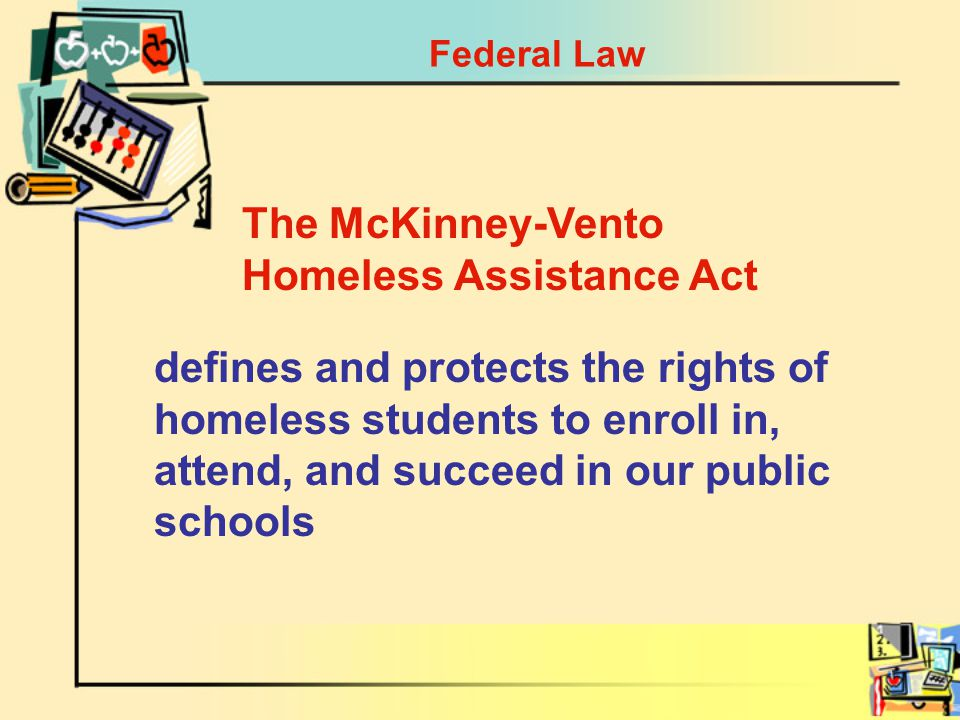 Federal Law defines and protects the rights of homeless students to enroll in, attend, and succeed in our public schools The McKinney-Vento Homeless Assistance Act