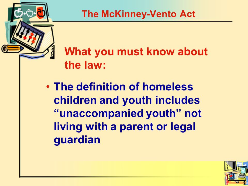 The McKinney-Vento Act The definition of homeless children and youth includes unaccompanied youth not living with a parent or legal guardian What you must know about the law: