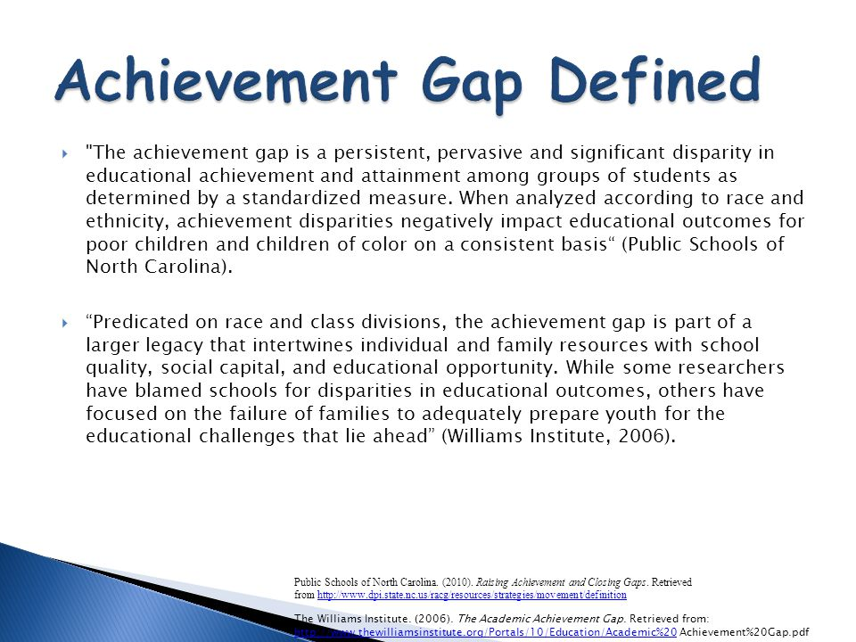  The achievement gap is a persistent, pervasive and significant disparity in educational achievement and attainment among groups of students as determined by a standardized measure.