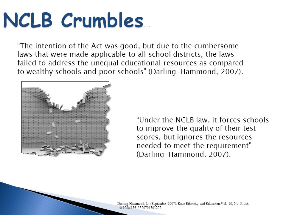 "Darling-Hammond, L. (September 2007). Race Ethnicity and Education.Vol. 10, No. 3. doi: 10.1080/13613320701503207 NCLB Crumbles NCLB Crumbles … ""The i"