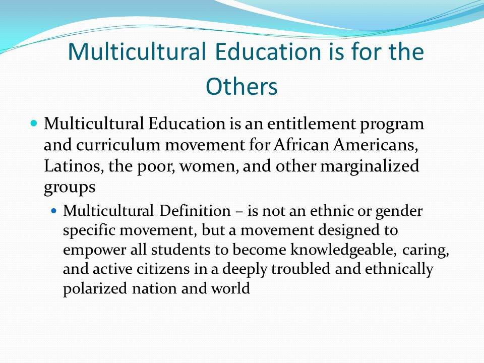 Multicultural Education is for the Others Multicultural Education is an entitlement program and curriculum movement for African Americans, Latinos, the poor, women, and other marginalized groups Multicultural Definition – is not an ethnic or gender specific movement, but a movement designed to empower all students to become knowledgeable, caring, and active citizens in a deeply troubled and ethnically polarized nation and world