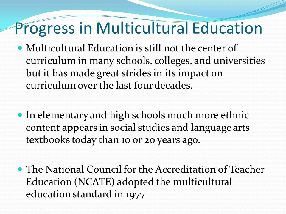 Progress in Multicultural Education Multicultural Education is still not the center of curriculum in many schools, colleges, and universities but it has made great strides in its impact on curriculum over the last four decades.