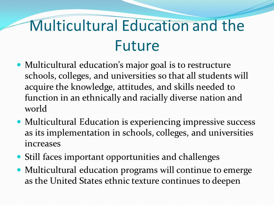 Multicultural Education and the Future Multicultural education's major goal is to restructure schools, colleges, and universities so that all students will acquire the knowledge, attitudes, and skills needed to function in an ethnically and racially diverse nation and world Multicultural Education is experiencing impressive success as its implementation in schools, colleges, and universities increases Still faces important opportunities and challenges Multicultural education programs will continue to emerge as the United States ethnic texture continues to deepen