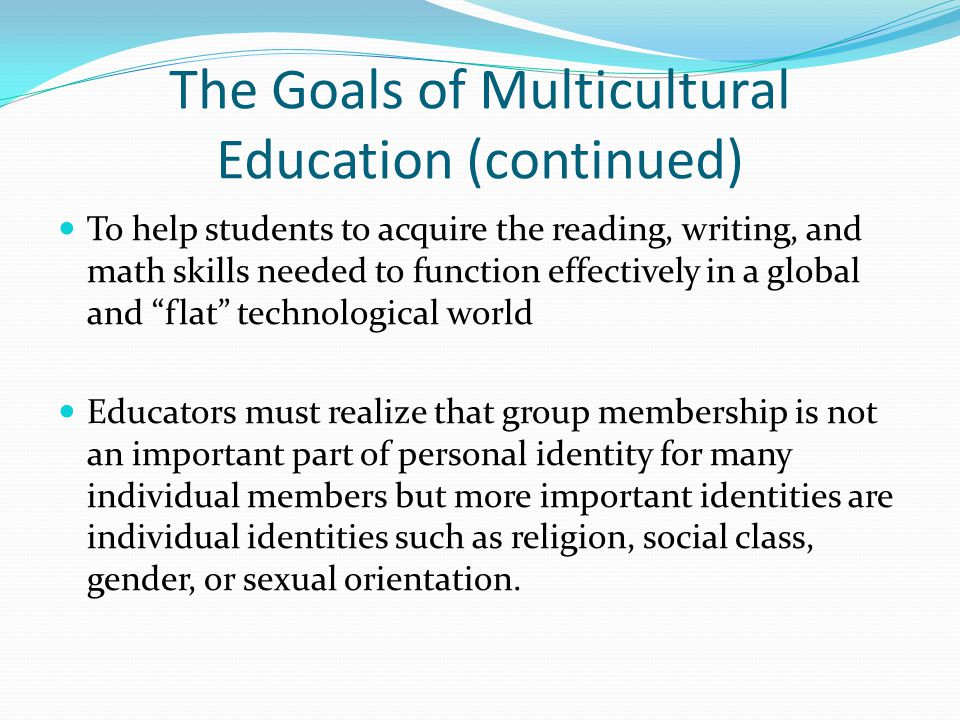 The Goals of Multicultural Education (continued) To help students to acquire the reading, writing, and math skills needed to function effectively in a global and flat technological world Educators must realize that group membership is not an important part of personal identity for many individual members but more important identities are individual identities such as religion, social class, gender, or sexual orientation.