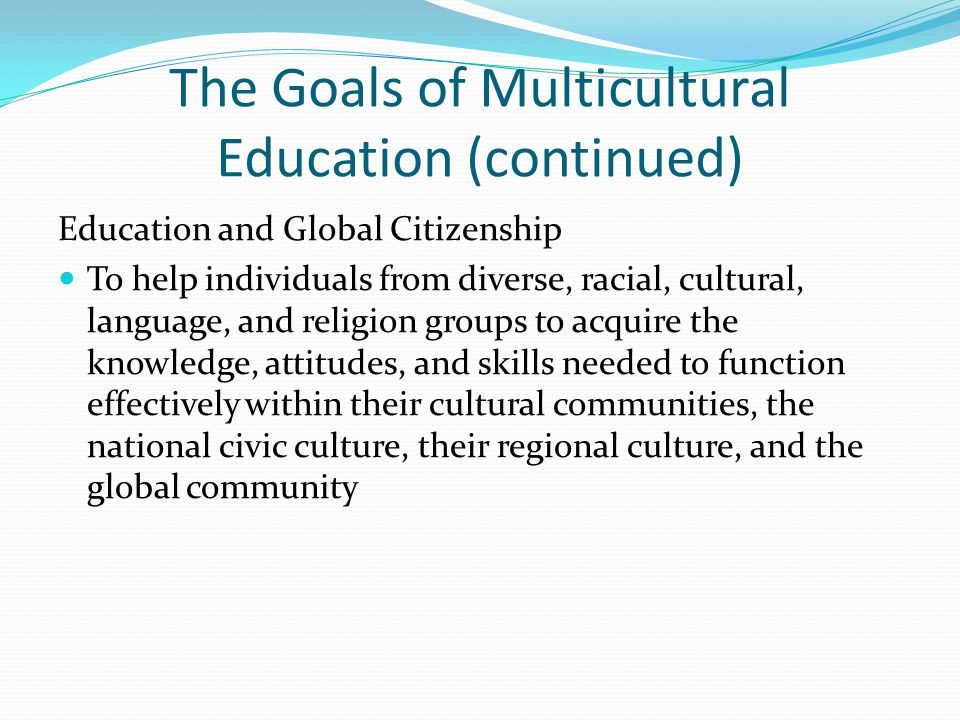 The Goals of Multicultural Education (continued) Education and Global Citizenship To help individuals from diverse, racial, cultural, language, and religion groups to acquire the knowledge, attitudes, and skills needed to function effectively within their cultural communities, the national civic culture, their regional culture, and the global community