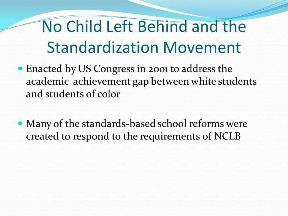 No Child Left Behind and the Standardization Movement Enacted by US Congress in 2001 to address the academic achievement gap between white students and students of color Many of the standards-based school reforms were created to respond to the requirements of NCLB