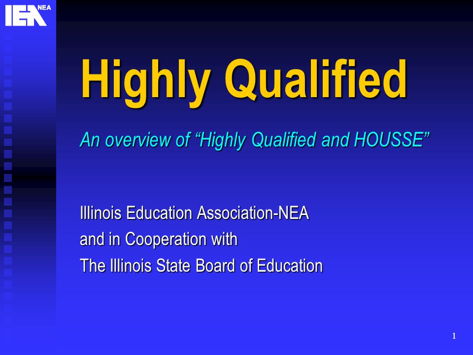 1 Highly Qualified An overview of Highly Qualified and HOUSSE Illinois Education Association-NEA and in Cooperation with The Illinois State Board of Education