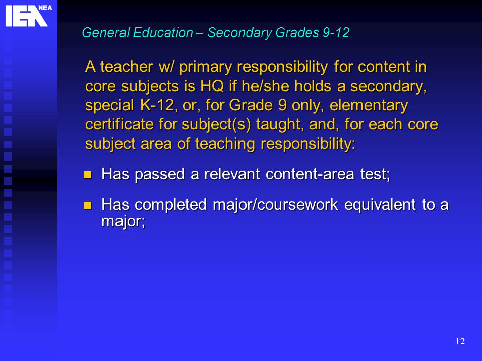 12 A teacher w/ primary responsibility for content in core subjects is HQ if he/she holds a secondary, special K-12, or, for Grade 9 only, elementary certificate for subject(s) taught, and, for each core subject area of teaching responsibility: Has passed a relevant content-area test; Has passed a relevant content-area test; Has completed major/coursework equivalent to a major; Has completed major/coursework equivalent to a major; General Education – Secondary Grades 9-12