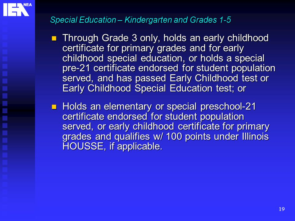 19 Through Grade 3 only, holds an early childhood certificate for primary grades and for early childhood special education, or holds a special pre-21 certificate endorsed for student population served, and has passed Early Childhood test or Early Childhood Special Education test; or Through Grade 3 only, holds an early childhood certificate for primary grades and for early childhood special education, or holds a special pre-21 certificate endorsed for student population served, and has passed Early Childhood test or Early Childhood Special Education test; or Holds an elementary or special preschool-21 certificate endorsed for student population served, or early childhood certificate for primary grades and qualifies w/ 100 points under Illinois HOUSSE, if applicable.