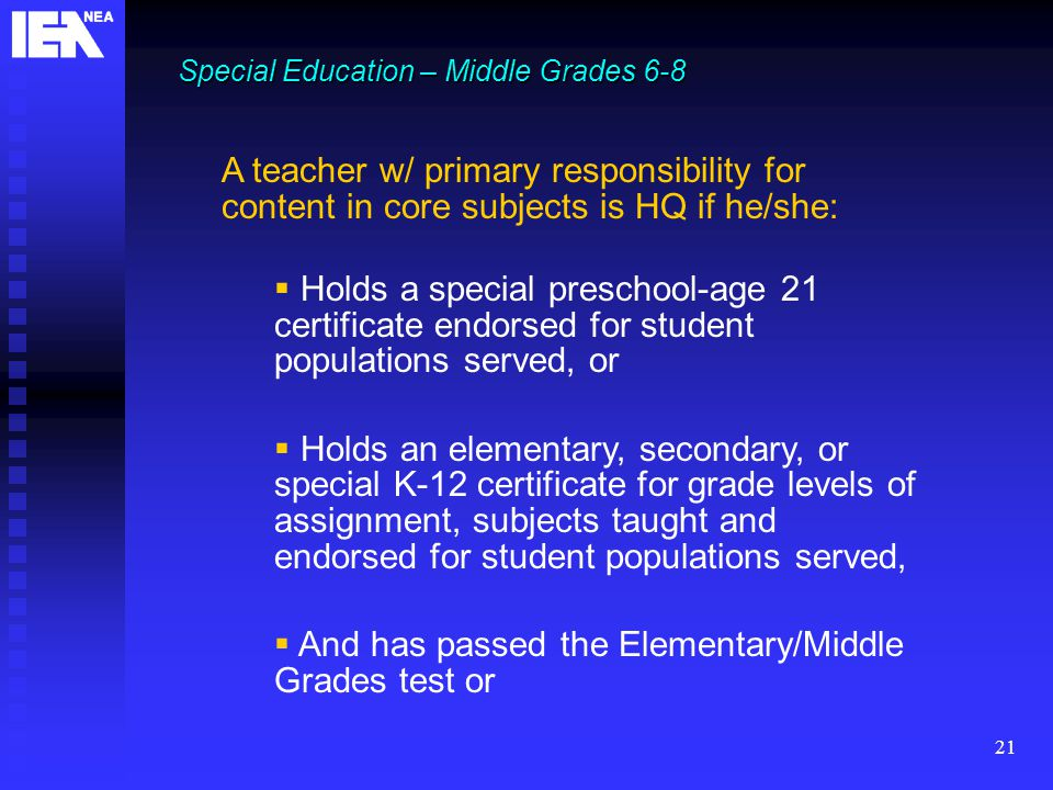 21 Special Education – Middle Grades 6-8 A teacher w/ primary responsibility for content in core subjects is HQ if he/she:  Holds a special preschool-age 21 certificate endorsed for student populations served, or  Holds an elementary, secondary, or special K-12 certificate for grade levels of assignment, subjects taught and endorsed for student populations served,  And has passed the Elementary/Middle Grades test or