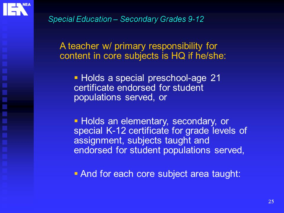 25 Special Education – Secondary Grades 9-12 A teacher w/ primary responsibility for content in core subjects is HQ if he/she:  Holds a special preschool-age 21 certificate endorsed for student populations served, or  Holds an elementary, secondary, or special K-12 certificate for grade levels of assignment, subjects taught and endorsed for student populations served,  And for each core subject area taught: