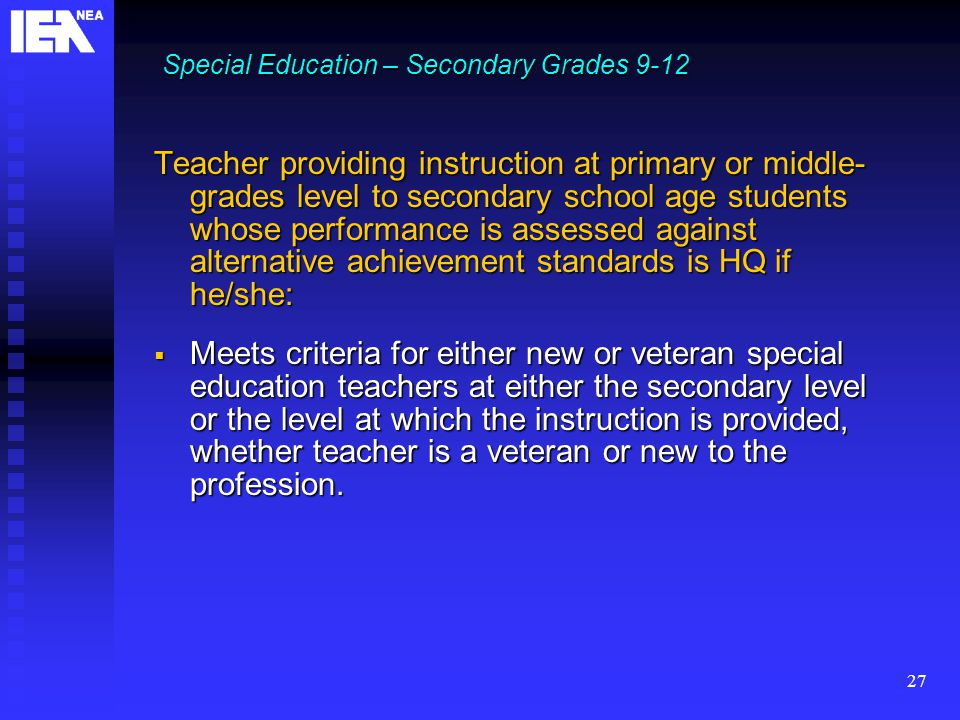 27 Teacher providing instruction at primary or middle- grades level to secondary school age students whose performance is assessed against alternative achievement standards is HQ if he/she:  Meets criteria for either new or veteran special education teachers at either the secondary level or the level at which the instruction is provided, whether teacher is a veteran or new to the profession.