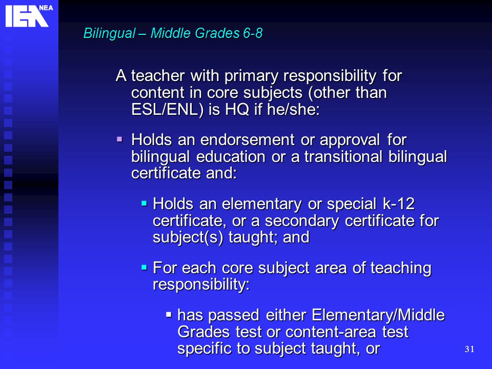 31 Bilingual – Middle Grades 6-8 A teacher with primary responsibility for content in core subjects (other than ESL/ENL) is HQ if he/she:  Holds an endorsement or approval for bilingual education or a transitional bilingual certificate and:  Holds an elementary or special k-12 certificate, or a secondary certificate for subject(s) taught; and  For each core subject area of teaching responsibility:  has passed either Elementary/Middle Grades test or content-area test specific to subject taught, or