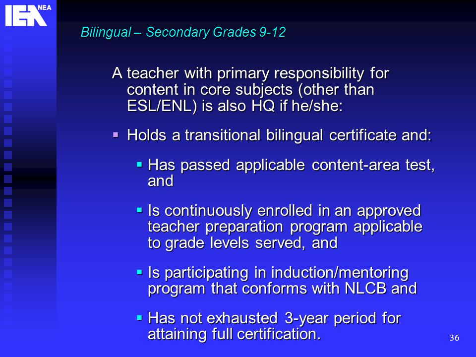 36 Bilingual – Secondary Grades 9-12 A teacher with primary responsibility for content in core subjects (other than ESL/ENL) is also HQ if he/she:  Holds a transitional bilingual certificate and:  Has passed applicable content-area test, and  Is continuously enrolled in an approved teacher preparation program applicable to grade levels served, and  Is participating in induction/mentoring program that conforms with NLCB and  Has not exhausted 3-year period for attaining full certification.