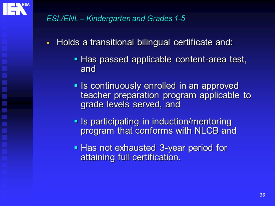 39 ESL/ENL – Kindergarten and Grades 1-5  Holds a transitional bilingual certificate and:  Has passed applicable content-area test, and  Is continuously enrolled in an approved teacher preparation program applicable to grade levels served, and  Is participating in induction/mentoring program that conforms with NLCB and  Has not exhausted 3-year period for attaining full certification.