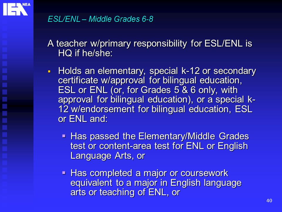 40 ESL/ENL – Middle Grades 6-8 A teacher w/primary responsibility for ESL/ENL is HQ if he/she:  Holds an elementary, special k-12 or secondary certificate w/approval for bilingual education, ESL or ENL (or, for Grades 5 & 6 only, with approval for bilingual education), or a special k- 12 w/endorsement for bilingual education, ESL or ENL and:  Has passed the Elementary/Middle Grades test or content-area test for ENL or English Language Arts, or  Has completed a major or coursework equivalent to a major in English language arts or teaching of ENL, or