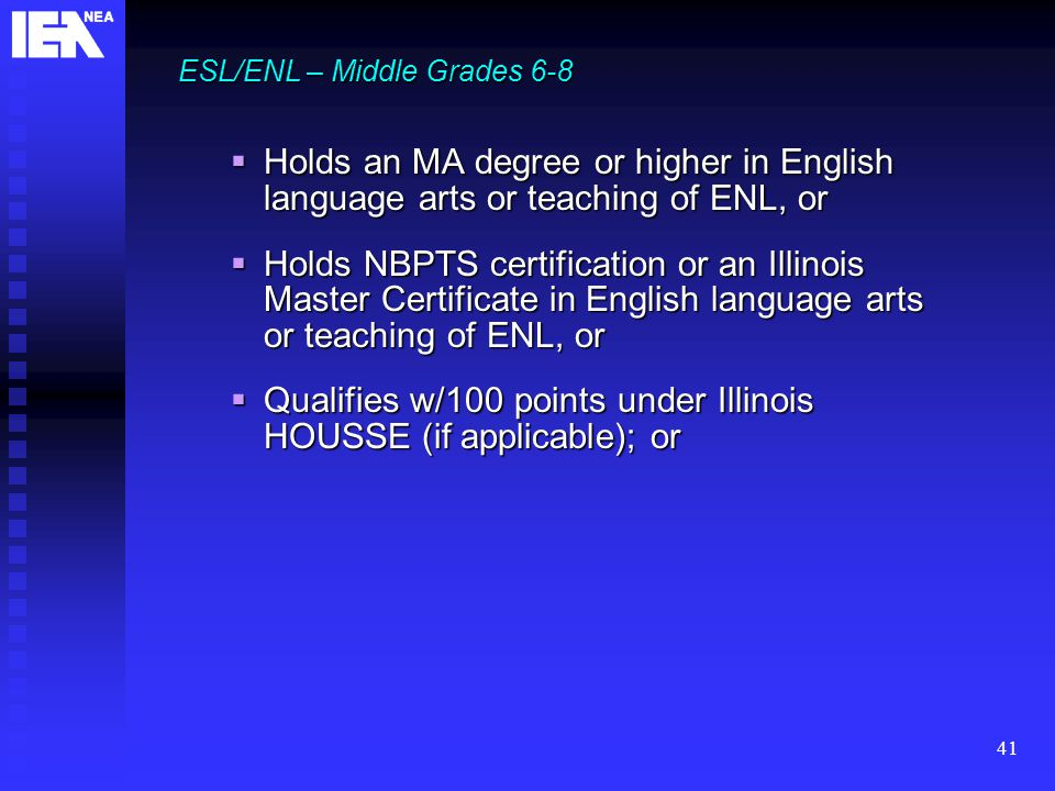 41 ESL/ENL – Middle Grades 6-8  Holds an MA degree or higher in English language arts or teaching of ENL, or  Holds NBPTS certification or an Illinois Master Certificate in English language arts or teaching of ENL, or  Qualifies w/100 points under Illinois HOUSSE (if applicable); or