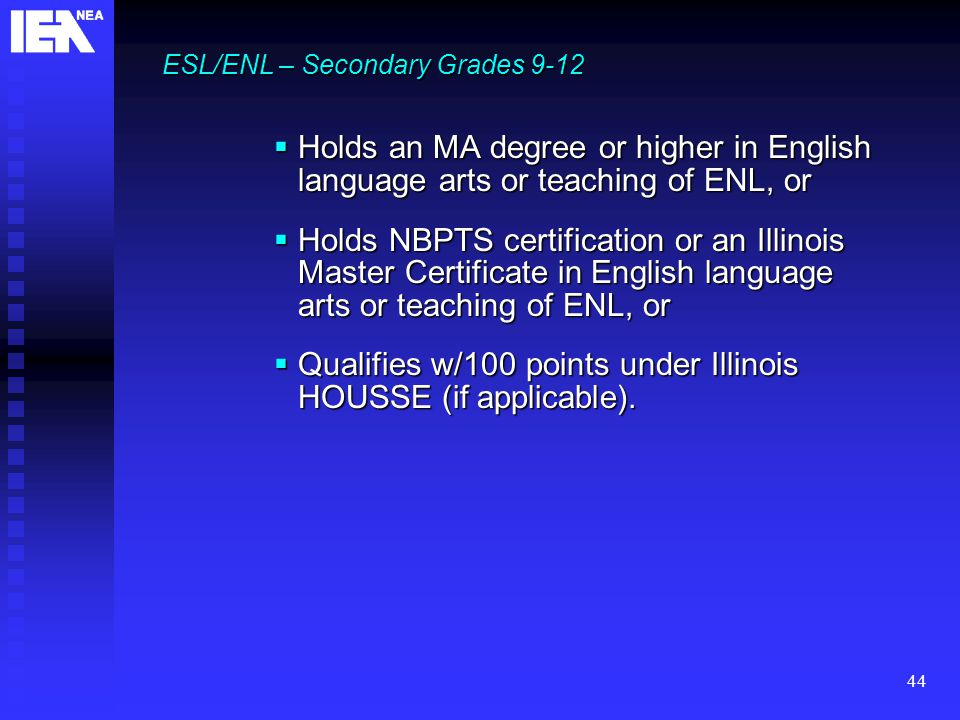 44 ESL/ENL – Secondary Grades 9-12  Holds an MA degree or higher in English language arts or teaching of ENL, or  Holds NBPTS certification or an Illinois Master Certificate in English language arts or teaching of ENL, or  Qualifies w/100 points under Illinois HOUSSE (if applicable).