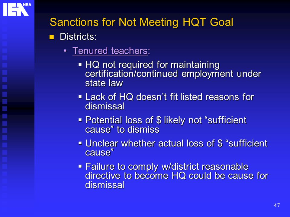 47 Sanctions for Not Meeting HQT Goal Districts: Districts: Tenured teachers:Tenured teachers:  HQ not required for maintaining certification/continued employment under state law  Lack of HQ doesn't fit listed reasons for dismissal  Potential loss of $ likely not sufficient cause to dismiss  Unclear whether actual loss of $ sufficient cause  Failure to comply w/district reasonable directive to become HQ could be cause for dismissal