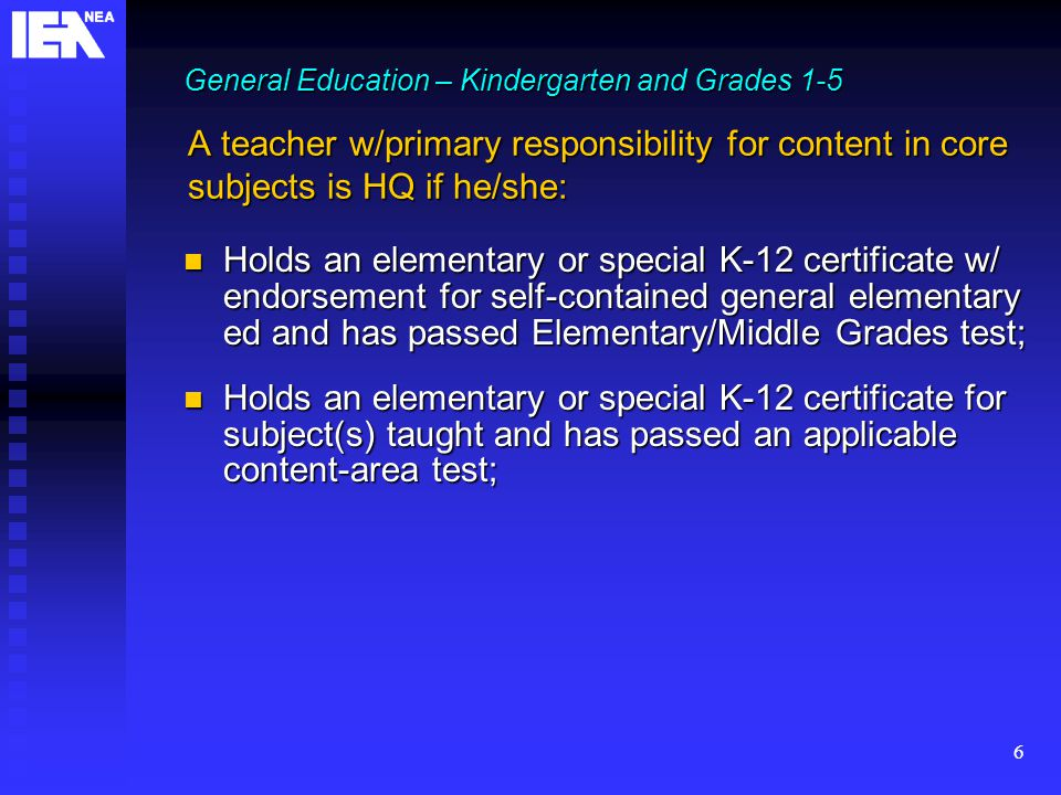 6 A teacher w/primary responsibility for content in core subjects is HQ if he/she: Holds an elementary or special K-12 certificate w/ endorsement for self-contained general elementary ed and has passed Elementary/Middle Grades test; Holds an elementary or special K-12 certificate w/ endorsement for self-contained general elementary ed and has passed Elementary/Middle Grades test; Holds an elementary or special K-12 certificate for subject(s) taught and has passed an applicable content-area test; Holds an elementary or special K-12 certificate for subject(s) taught and has passed an applicable content-area test; General Education – Kindergarten and Grades 1-5