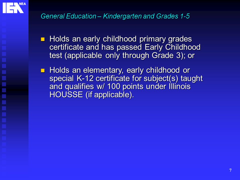 7 Holds an early childhood primary grades certificate and has passed Early Childhood test (applicable only through Grade 3); or Holds an early childhood primary grades certificate and has passed Early Childhood test (applicable only through Grade 3); or Holds an elementary, early childhood or special K-12 certificate for subject(s) taught and qualifies w/ 100 points under Illinois HOUSSE (if applicable).