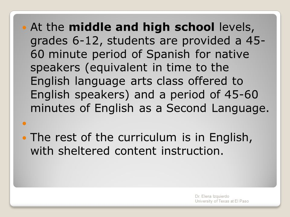 At the middle and high school levels, grades 6-12, students are provided a 45- 60 minute period of Spanish for native speakers (equivalent in time to