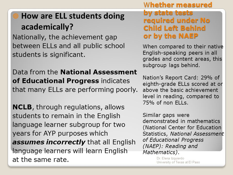 ELLs and Schooling While the number of students with limited English proficiency continues to grow their level of achievement has lagged significantly behind that of their native English speaking counterparts that has created a gap.