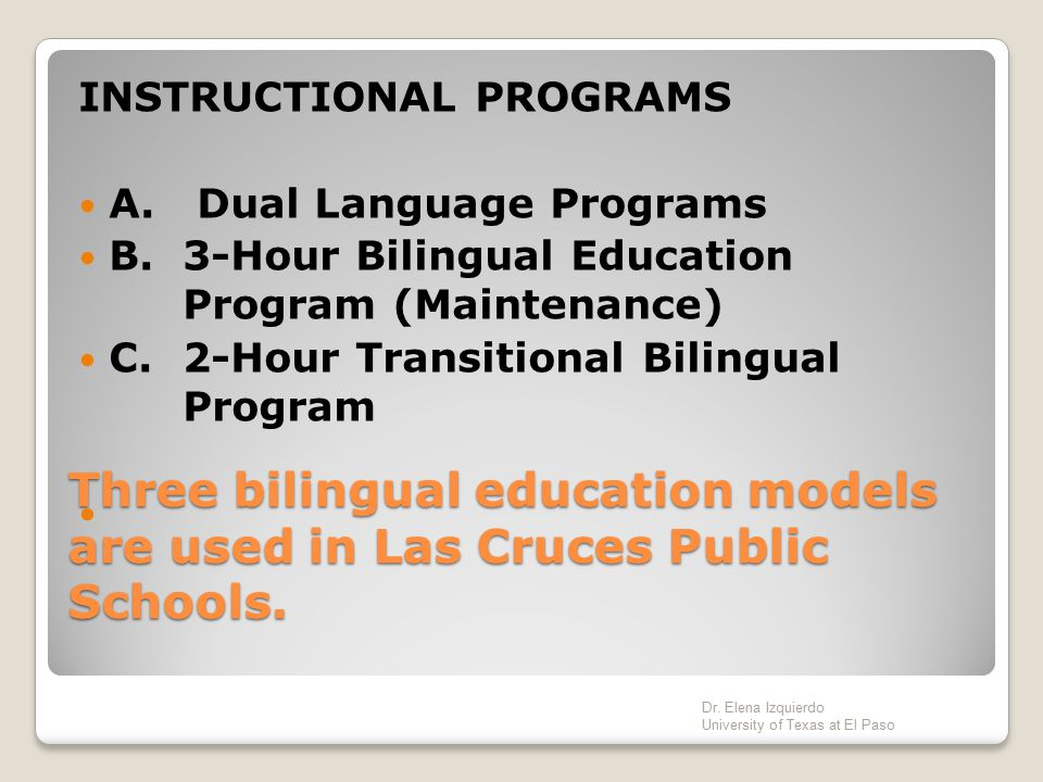 Three bilingual education models are used in Las Cruces Public Schools. INSTRUCTIONAL PROGRAMS A. Dual Language Programs B.3-Hour Bilingual Education