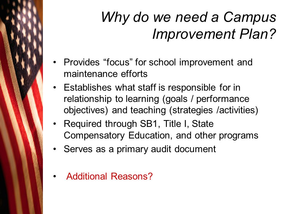 "Why do we need a Campus Improvement Plan? Provides ""focus"" for school improvement and maintenance efforts Establishes what staff is responsible for in"