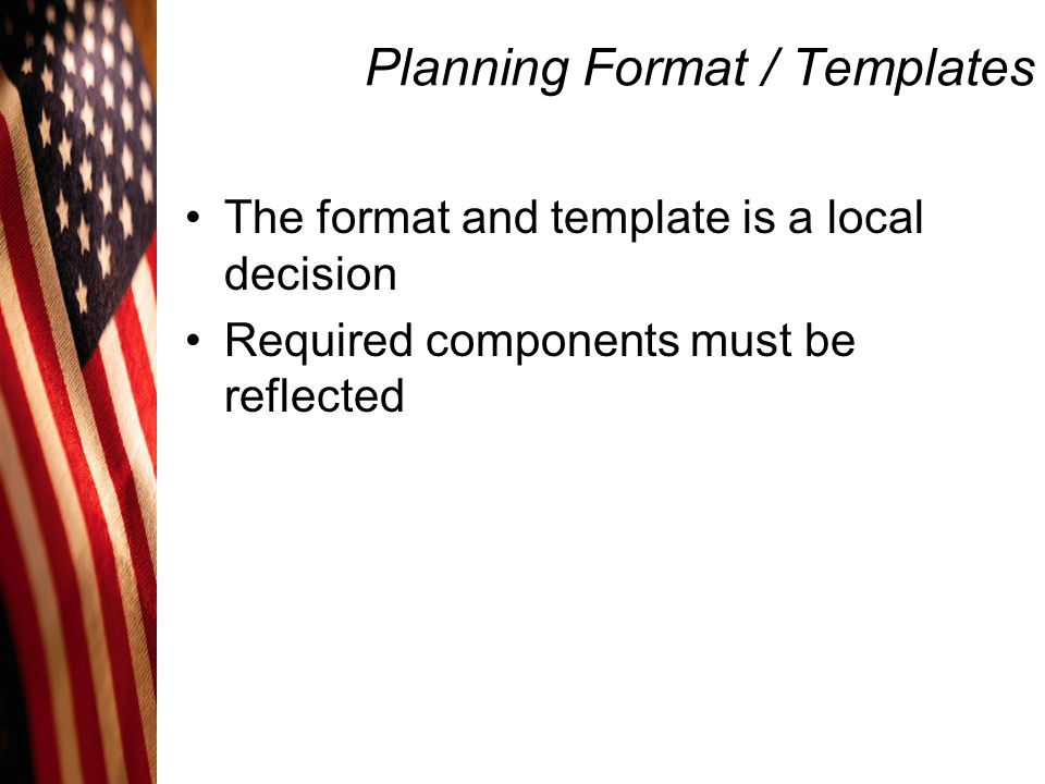 Planning Format / Templates The format and template is a local decision Required components must be reflected