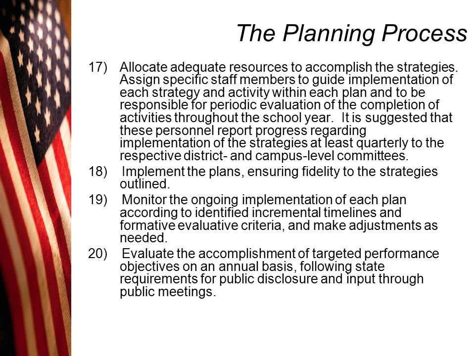 The Planning Process 17)Allocate adequate resources to accomplish the strategies. Assign specific staff members to guide implementation of each strate