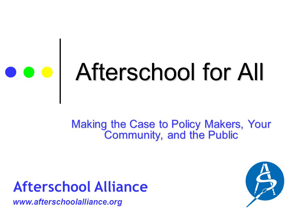 Afterschool for All Making the Case to Policy Makers, Your Community, and the Public www.afterschoolalliance.org Afterschool Alliance