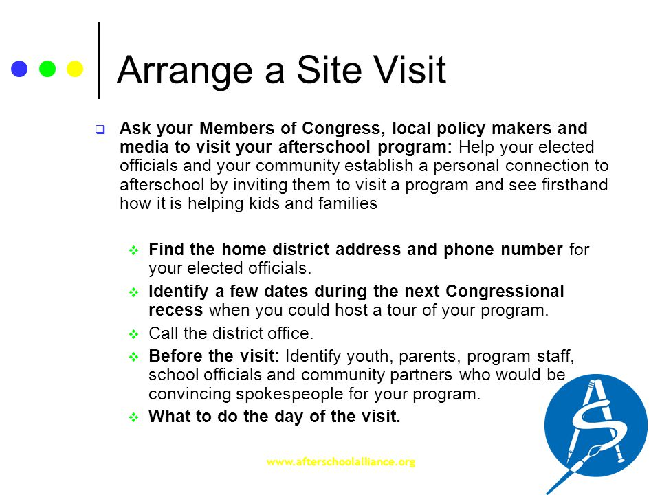 www.afterschoolalliance.org Arrange a Site Visit  Ask your Members of Congress, local policy makers and media to visit your afterschool program: Help your elected officials and your community establish a personal connection to afterschool by inviting them to visit a program and see firsthand how it is helping kids and families  Find the home district address and phone number for your elected officials.