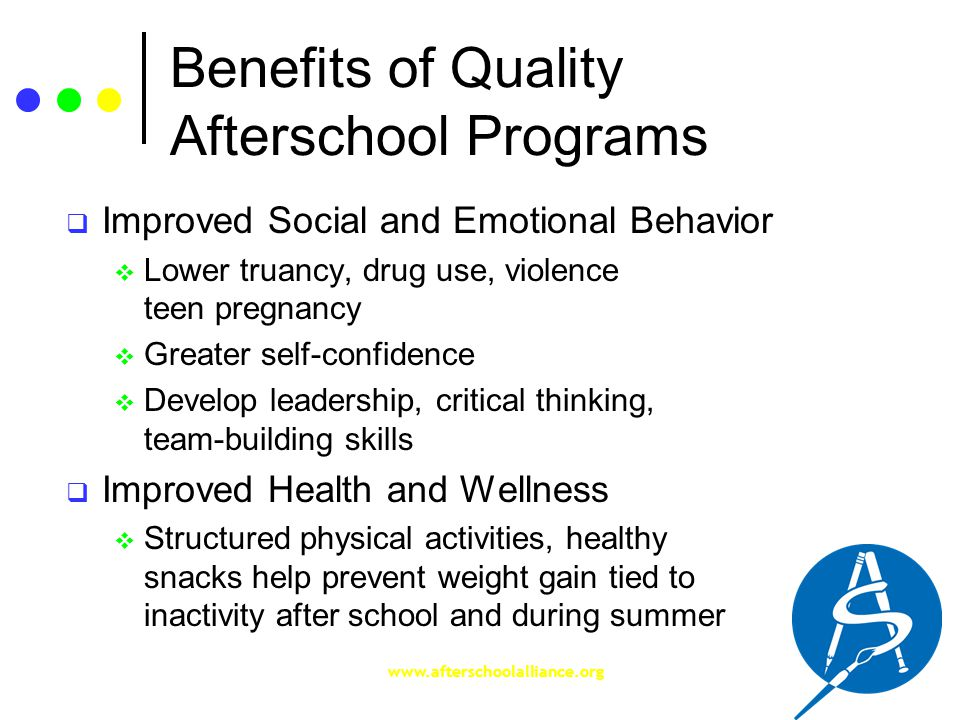 www.afterschoolalliance.org Benefits of Quality Afterschool Programs  Improved Social and Emotional Behavior  Lower truancy, drug use, violence teen pregnancy  Greater self-confidence  Develop leadership, critical thinking, team-building skills  Improved Health and Wellness  Structured physical activities, healthy snacks help prevent weight gain tied to inactivity after school and during summer