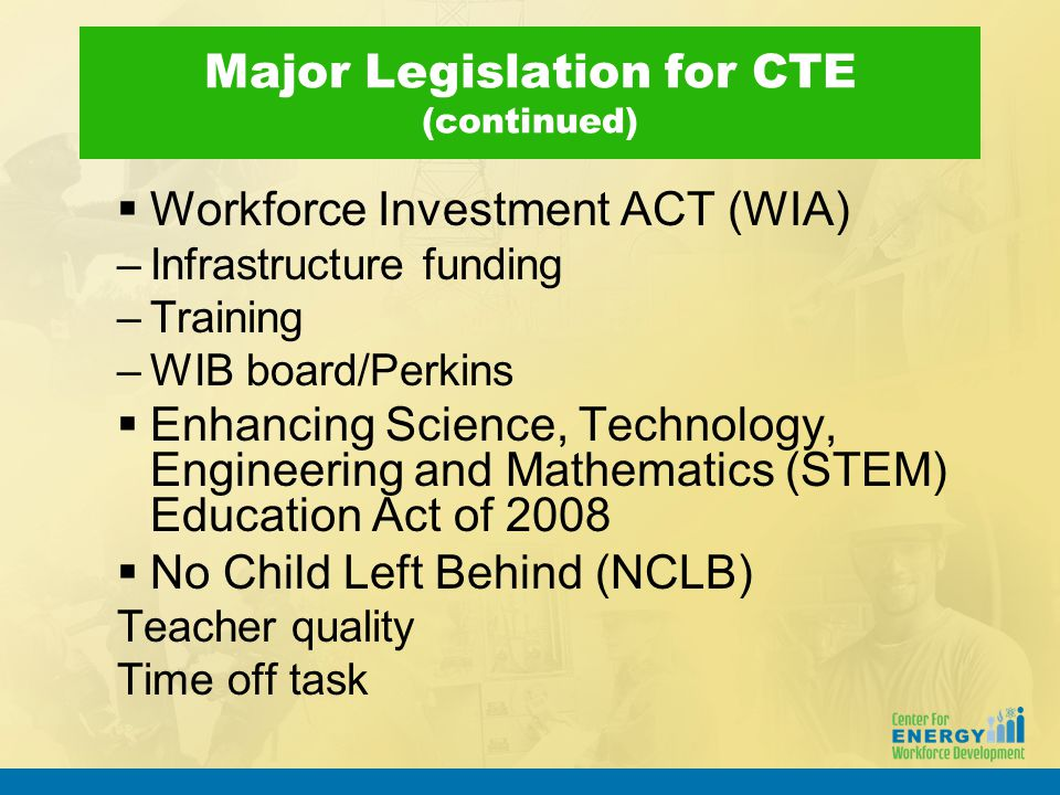 Major Legislation for CTE (continued)  Workforce Investment ACT (WIA) –Infrastructure funding –Training –WIB board/Perkins  Enhancing Science, Techn