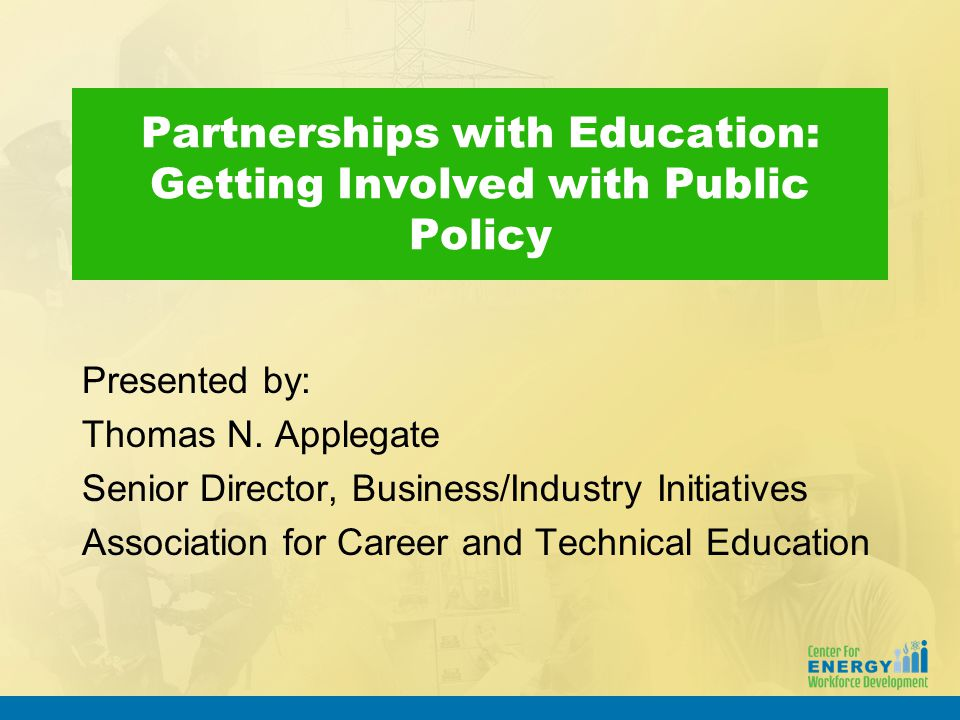 Partnerships with Education: Getting Involved with Public Policy Presented by: Thomas N. Applegate Senior Director, Business/Industry Initiatives Asso