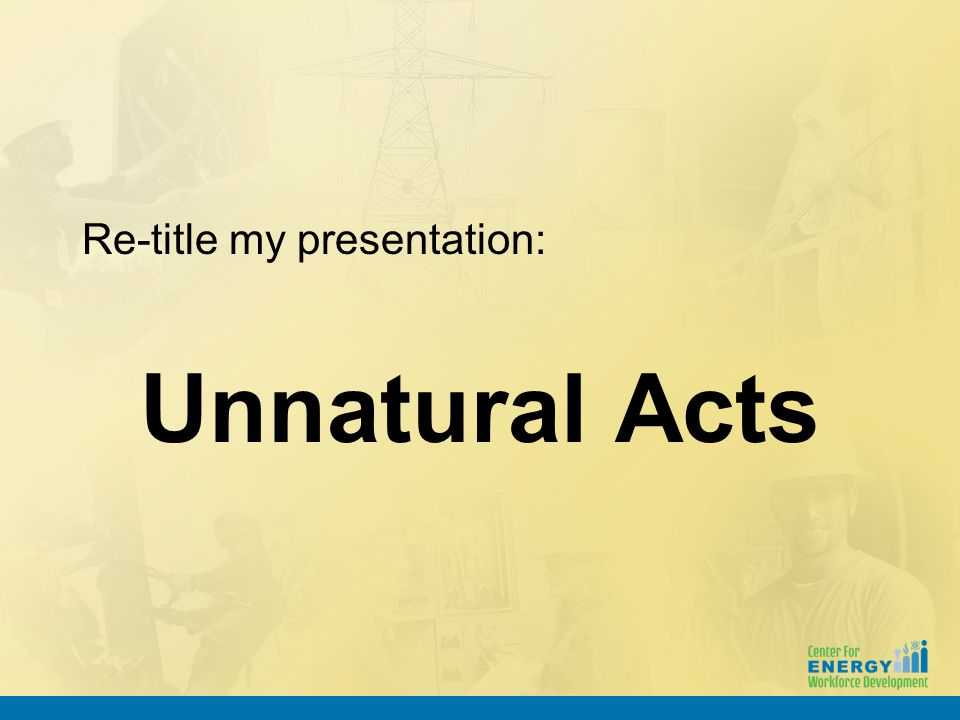 Re-title my presentation: Unnatural Acts