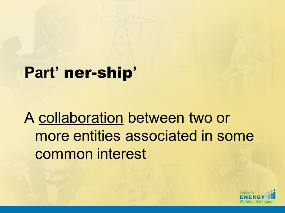 Part' ner-ship ' A collaboration between two or more entities associated in some common interest