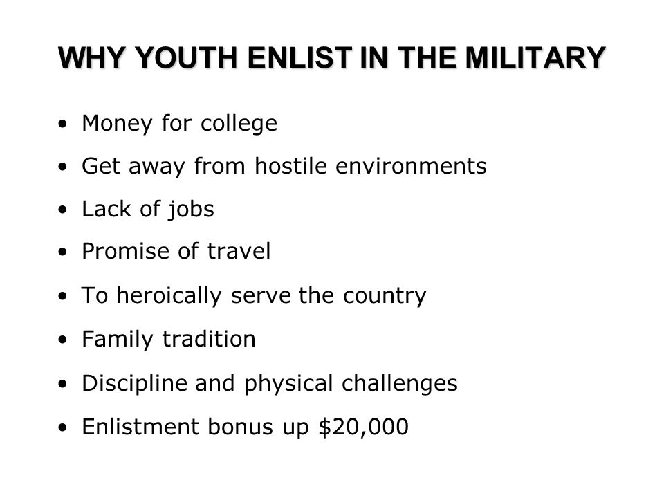 WHY YOUTH ENLIST IN THE MILITARY Money for college Get away from hostile environments Lack of jobs Promise of travel To heroically serve the country Family tradition Discipline and physical challenges Enlistment bonus up $20,000