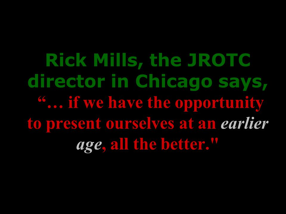 Rick Mills, the JROTC director in Chicago says, … if we have the opportunity to present ourselves at an earlier age, all the better.