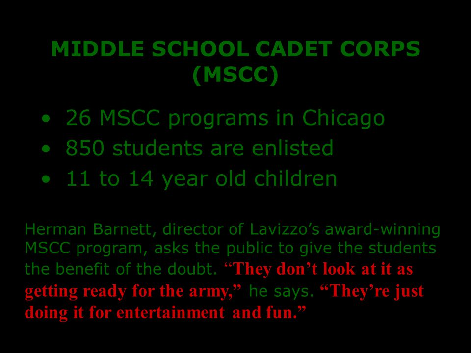 MIDDLE SCHOOL CADET CORPS (MSCC) 26 MSCC programs in Chicago 850 students are enlisted 11 to 14 year old children Herman Barnett, director of Lavizzo's award-winning MSCC program, asks the public to give the students the benefit of the doubt.
