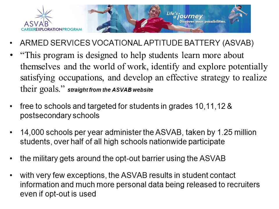 ARMED SERVICES VOCATIONAL APTITUDE BATTERY (ASVAB) This program is designed to help students learn more about themselves and the world of work, identify and explore potentially satisfying occupations, and develop an effective strategy to realize their goals. straight from the ASVAB website free to schools and targeted for students in grades 10,11,12 & postsecondary schools 14,000 schools per year administer the ASVAB, taken by 1.25 million students, over half of all high schools nationwide participate the military gets around the opt-out barrier using the ASVAB with very few exceptions, the ASVAB results in student contact information and much more personal data being released to recruiters even if opt-out is used