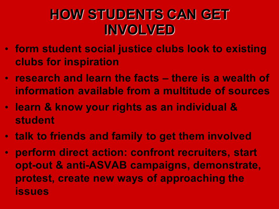 HOW STUDENTS CAN GET INVOLVED form student social justice clubs look to existing clubs for inspiration research and learn the facts – there is a wealth of information available from a multitude of sources learn & know your rights as an individual & student talk to friends and family to get them involved perform direct action: confront recruiters, start opt-out & anti-ASVAB campaigns, demonstrate, protest, create new ways of approaching the issues