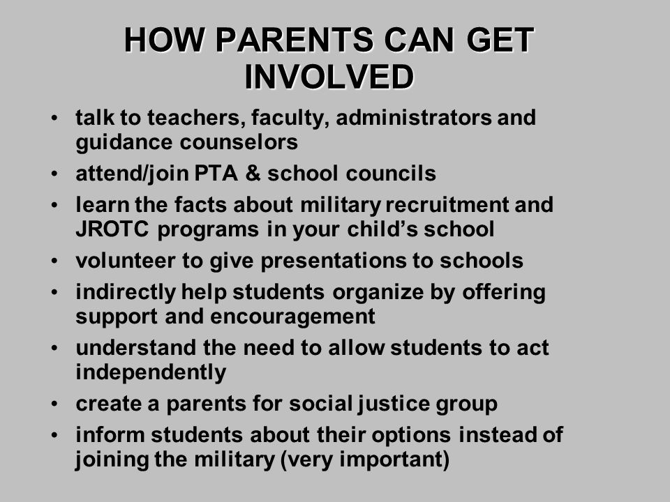 talk to teachers, faculty, administrators and guidance counselors attend/join PTA & school councils learn the facts about military recruitment and JROTC programs in your child's school volunteer to give presentations to schools indirectly help students organize by offering support and encouragement understand the need to allow students to act independently create a parents for social justice group inform students about their options instead of joining the military (very important) HOW PARENTS CAN GET INVOLVED