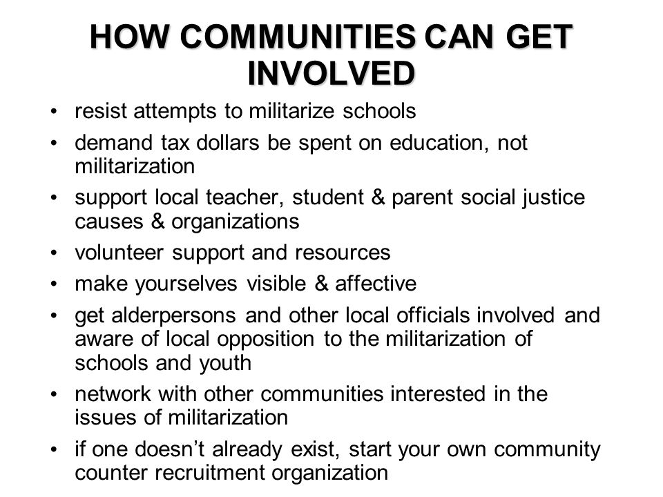 HOW COMMUNITIES CAN GET INVOLVED resist attempts to militarize schools demand tax dollars be spent on education, not militarization support local teacher, student & parent social justice causes & organizations volunteer support and resources make yourselves visible & affective get alderpersons and other local officials involved and aware of local opposition to the militarization of schools and youth network with other communities interested in the issues of militarization if one doesn't already exist, start your own community counter recruitment organization