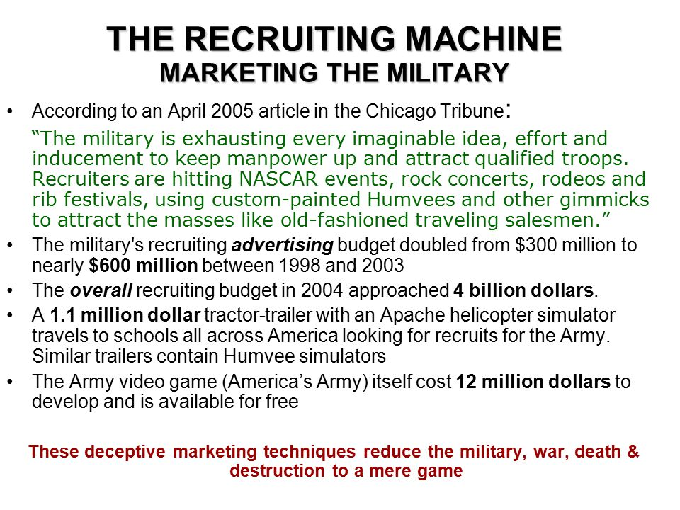 THE RECRUITING MACHINE MARKETING THE MILITARY According to an April 2005 article in the Chicago Tribune : The military is exhausting every imaginable idea, effort and inducement to keep manpower up and attract qualified troops.